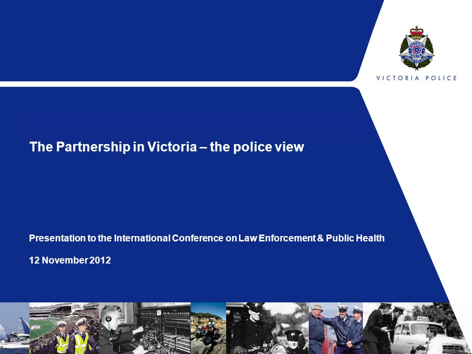 The Partnership in Victoria – the police view Presentation to the International Conference on Law Enforcement & Public Health 12 November 2012