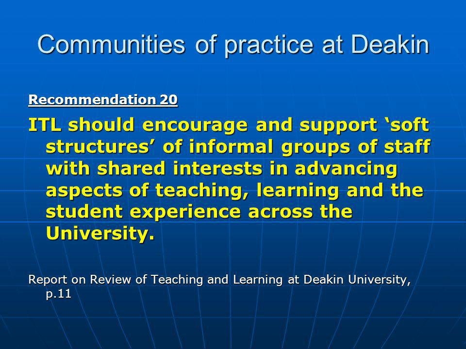 Communities of practice at Deakin Recommendation 20 ITL should encourage and support 'soft structures' of informal groups of staff with shared interests in advancing aspects of teaching, learning and the student experience across the University.