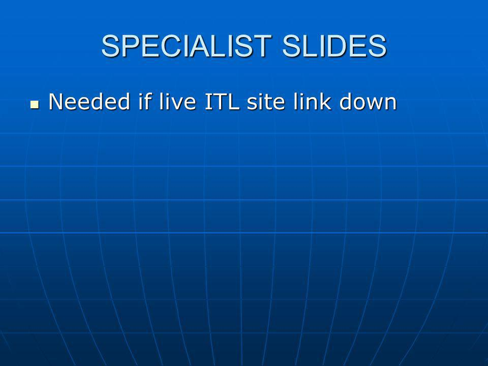 Needed if live ITL site link down Needed if live ITL site link down SPECIALIST SLIDES