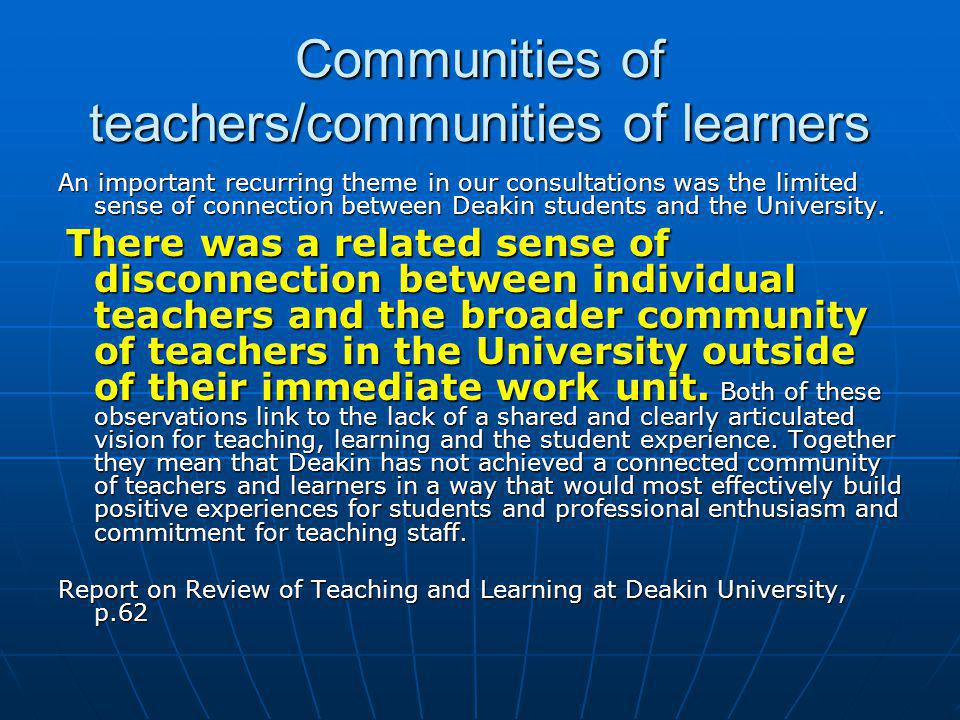 Communities of teachers/communities of learners An important recurring theme in our consultations was the limited sense of connection between Deakin students and the University.