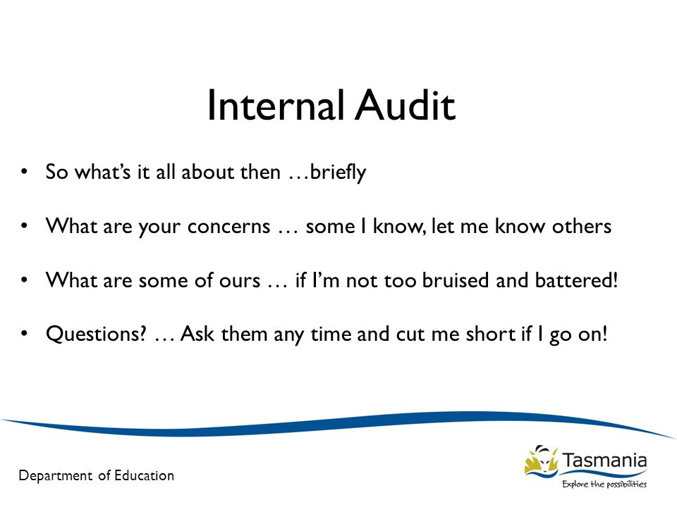 Department of Education Internal Audit So what's it all about then …briefly What are your concerns … some I know, let me know others What are some of