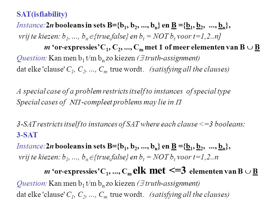 SAT(isfiability) Instance:2n booleans in sets B={b 1, b 2,..., b n } en B ={b 1, b 2,..., b n }, vrij te kiezen: b 1,..., b n  {true,false} en b t = NOT b t voor t=1,2..n] m 'or-expressies' C 1, C 2,..., C m met 1 of meer elementen van B  B Question: Kan men b 1 t/m b n zo kiezen (  truth-assignment) dat elke clause C 1, C 2,..., C m true wordt.