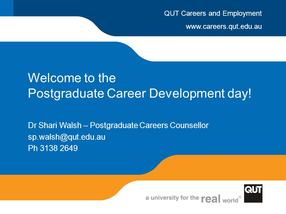 www.careers.qut.edu.au QUT Careers and Employment Welcome to the Postgraduate Career Development day! Dr Shari Walsh – Postgraduate Careers Counsellor
