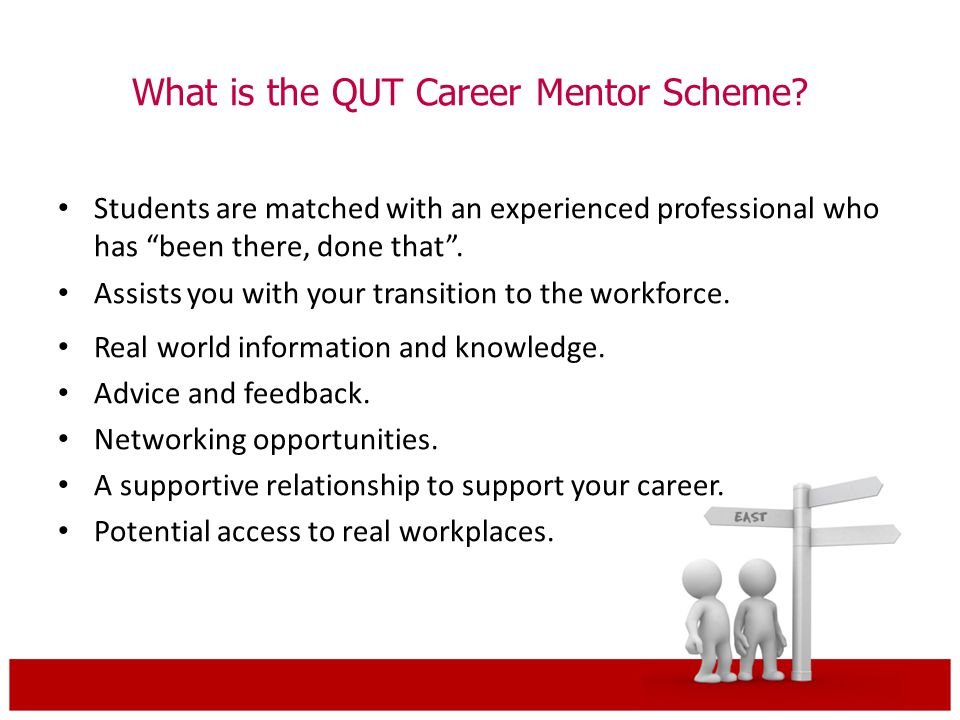 "What is the QUT Career Mentor Scheme? Students are matched with an experienced professional who has ""been there, done that"". Assists you with your tra"