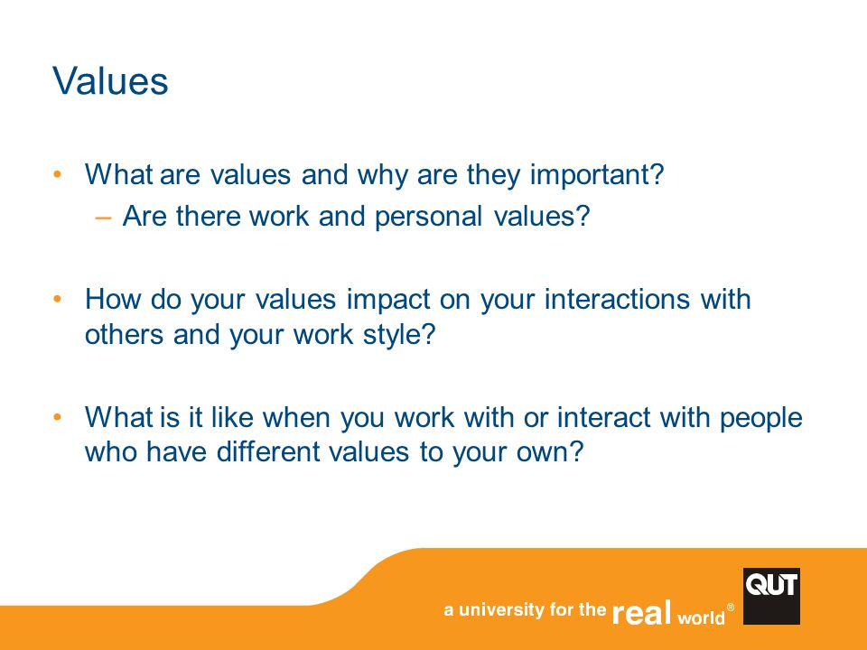 What are values and why are they important? –Are there work and personal values? How do your values impact on your interactions with others and your w