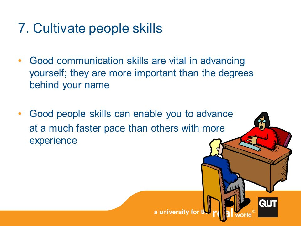 Good communication skills are vital in advancing yourself; they are more important than the degrees behind your name Good people skills can enable you