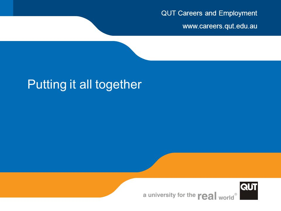 www.careers.qut.edu.au QUT Careers and Employment Putting it all together