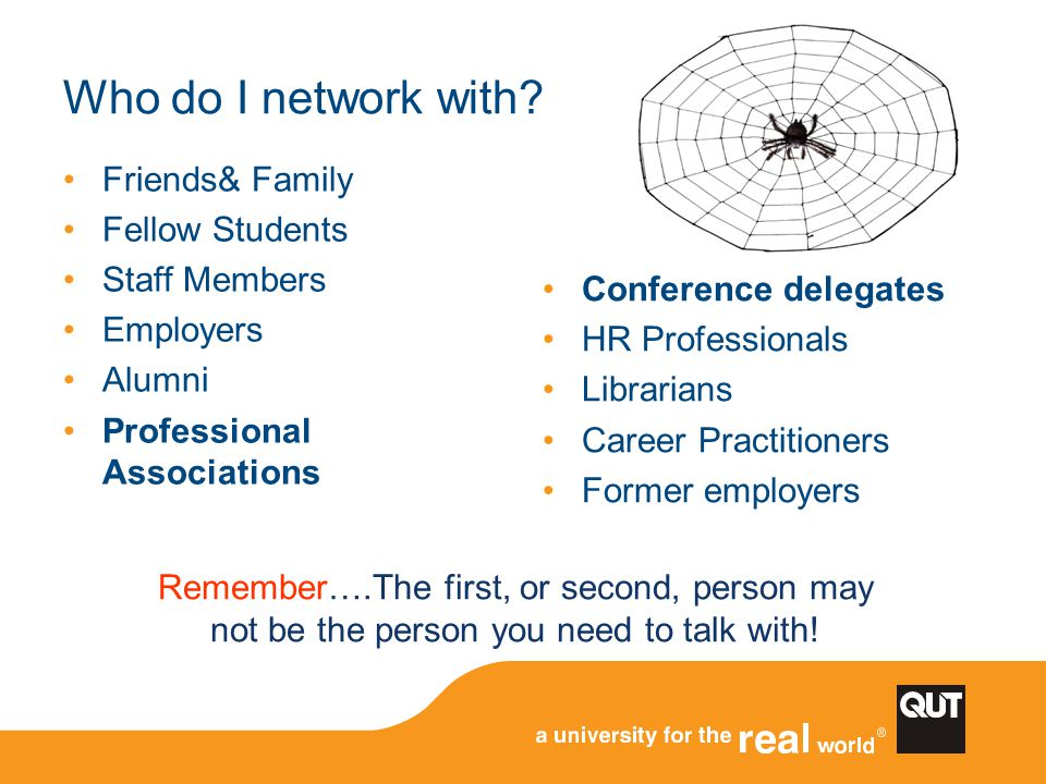 Who do I network with? Friends& Family Fellow Students Staff Members Employers Alumni Professional Associations Conference delegates HR Professionals