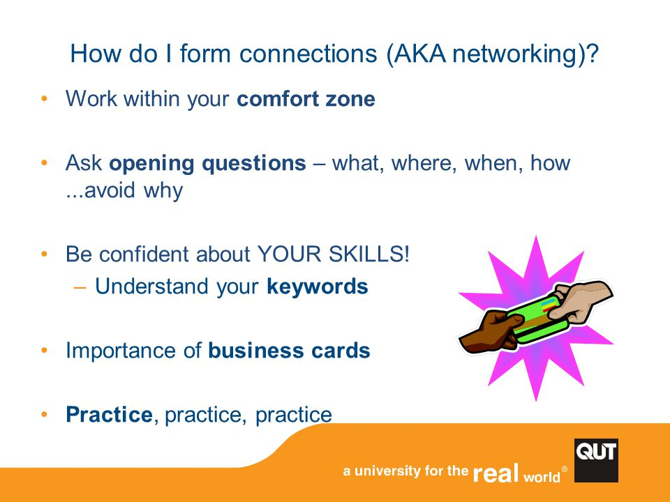How do I form connections (AKA networking)? Work within your comfort zone Ask opening questions – what, where, when, how...avoid why Be confident abou