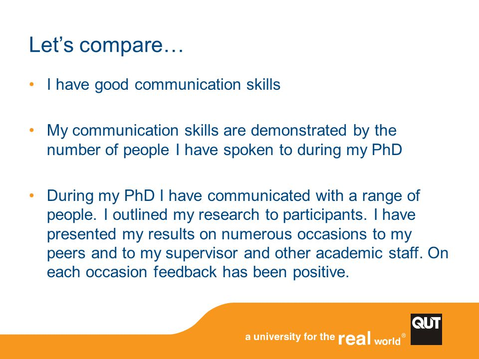 Let's compare… I have good communication skills My communication skills are demonstrated by the number of people I have spoken to during my PhD During