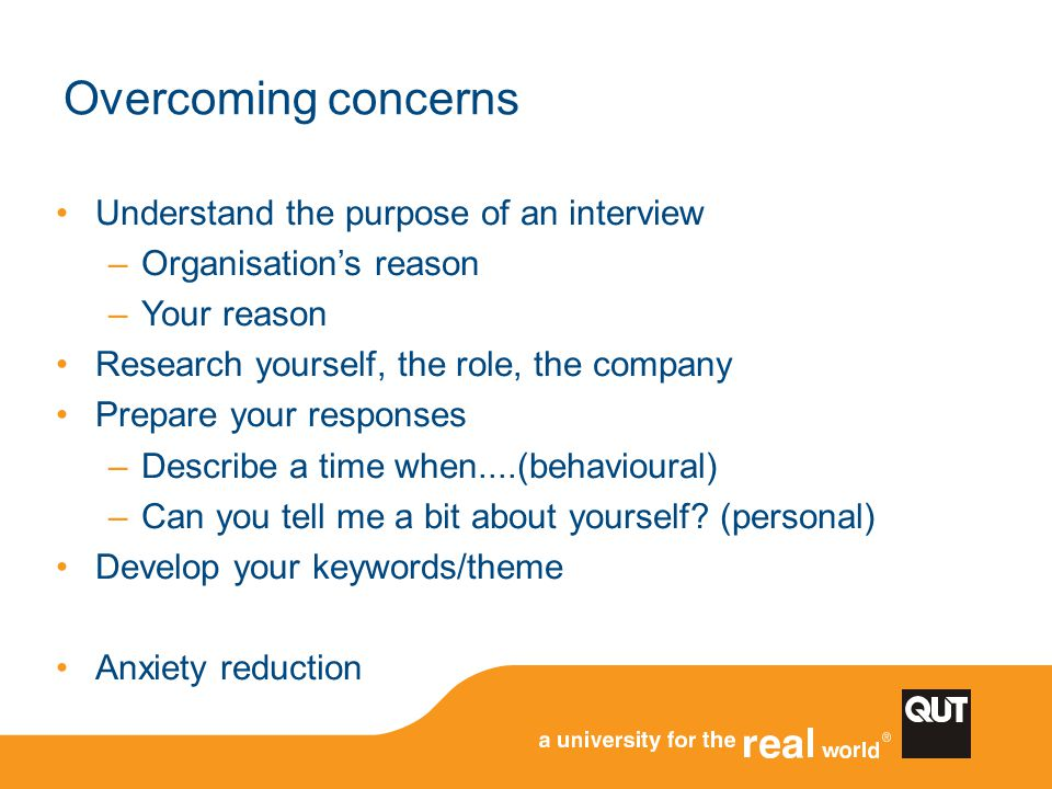 Overcoming concerns Understand the purpose of an interview –Organisation's reason –Your reason Research yourself, the role, the company Prepare your r