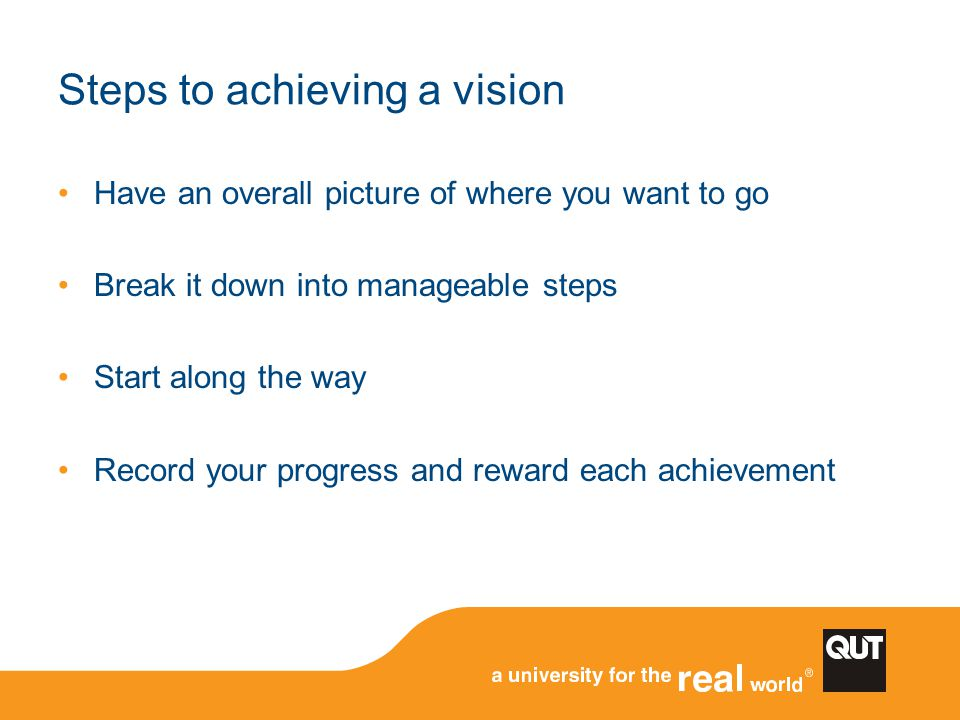 Steps to achieving a vision Have an overall picture of where you want to go Break it down into manageable steps Start along the way Record your progre