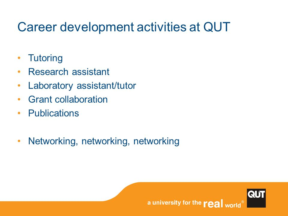 Career development activities at QUT Tutoring Research assistant Laboratory assistant/tutor Grant collaboration Publications Networking, networking, n