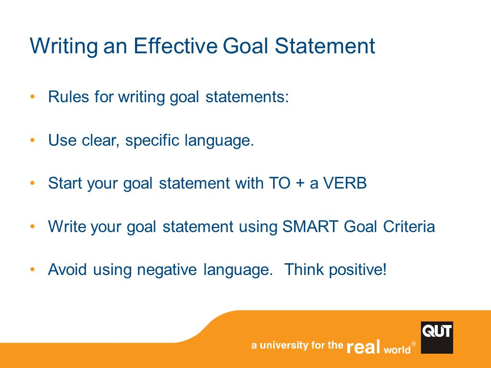 Writing an Effective Goal Statement Rules for writing goal statements: Use clear, specific language. Start your goal statement with TO + a VERB Write