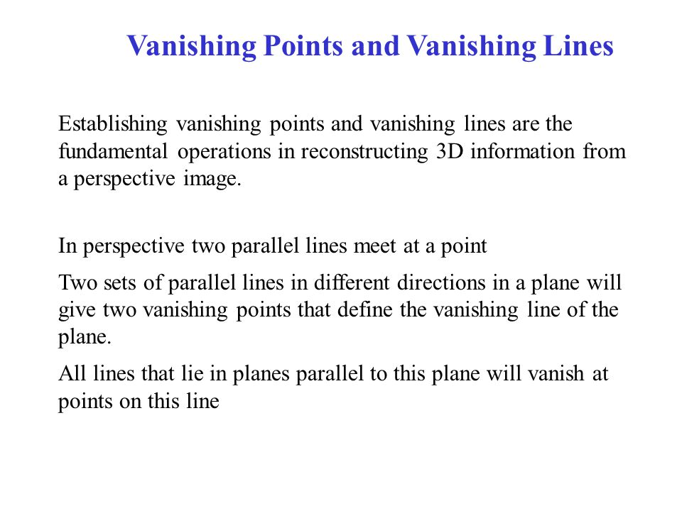 Vanishing Points and Vanishing Lines Establishing vanishing points and vanishing lines are the fundamental operations in reconstructing 3D information