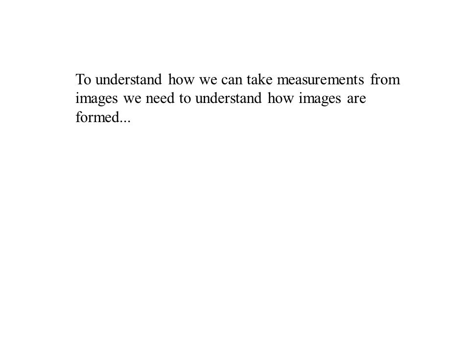 To understand how we can take measurements from images we need to understand how images are formed...