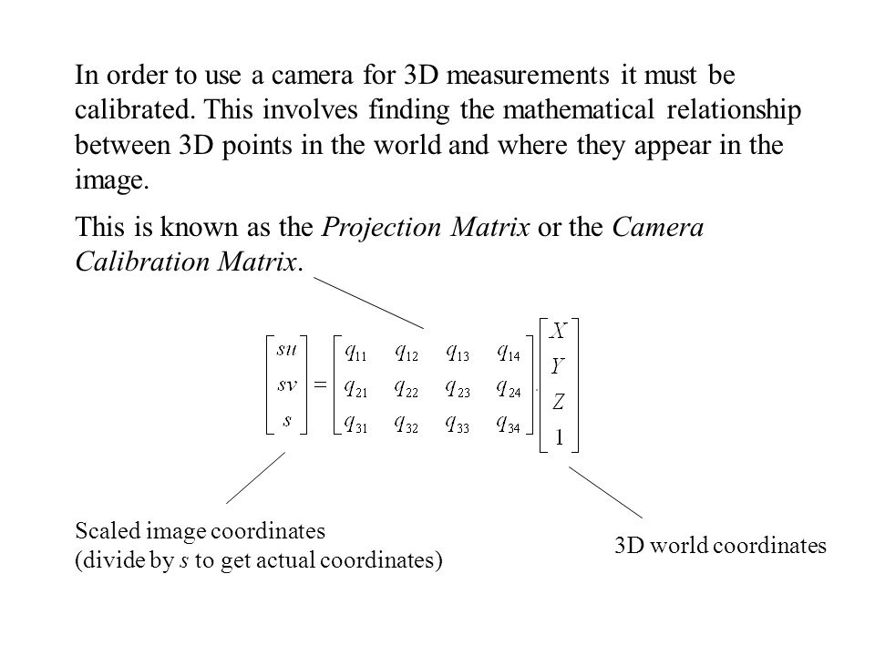 In order to use a camera for 3D measurements it must be calibrated. This involves finding the mathematical relationship between 3D points in the world