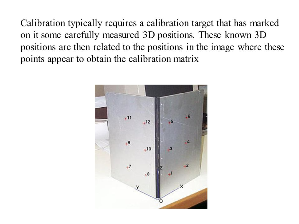 Calibration typically requires a calibration target that has marked on it some carefully measured 3D positions.