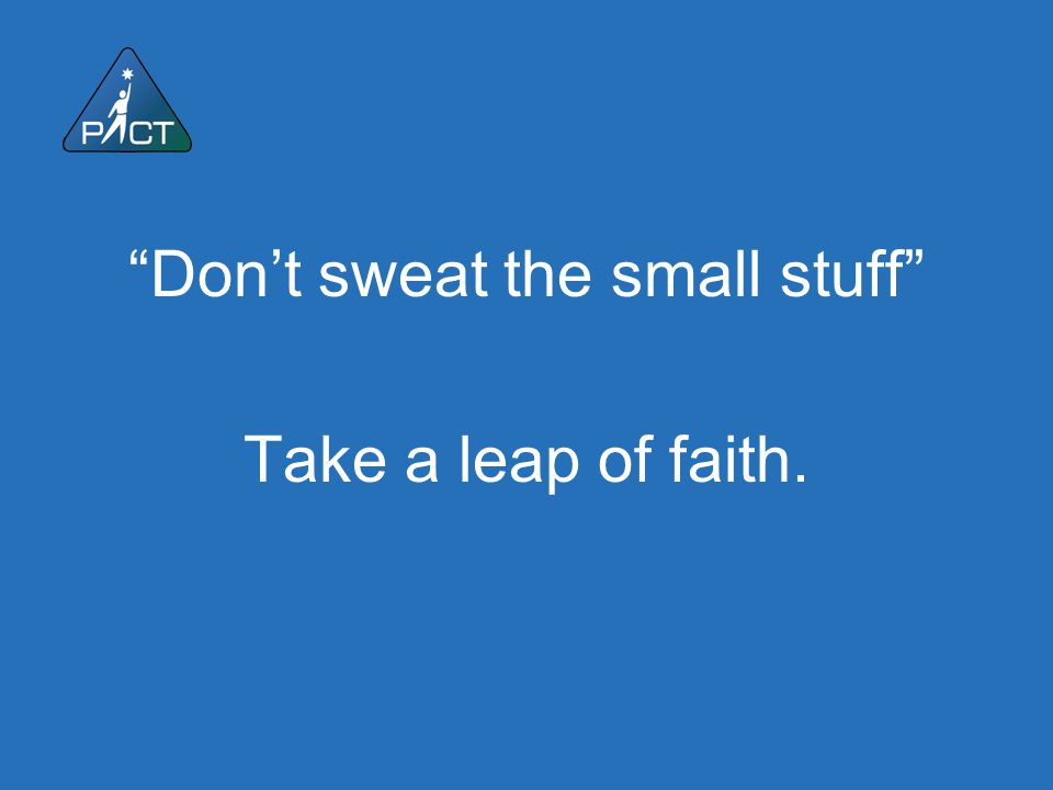 """""""Don't sweat the small stuff"""" Take a leap of faith."""