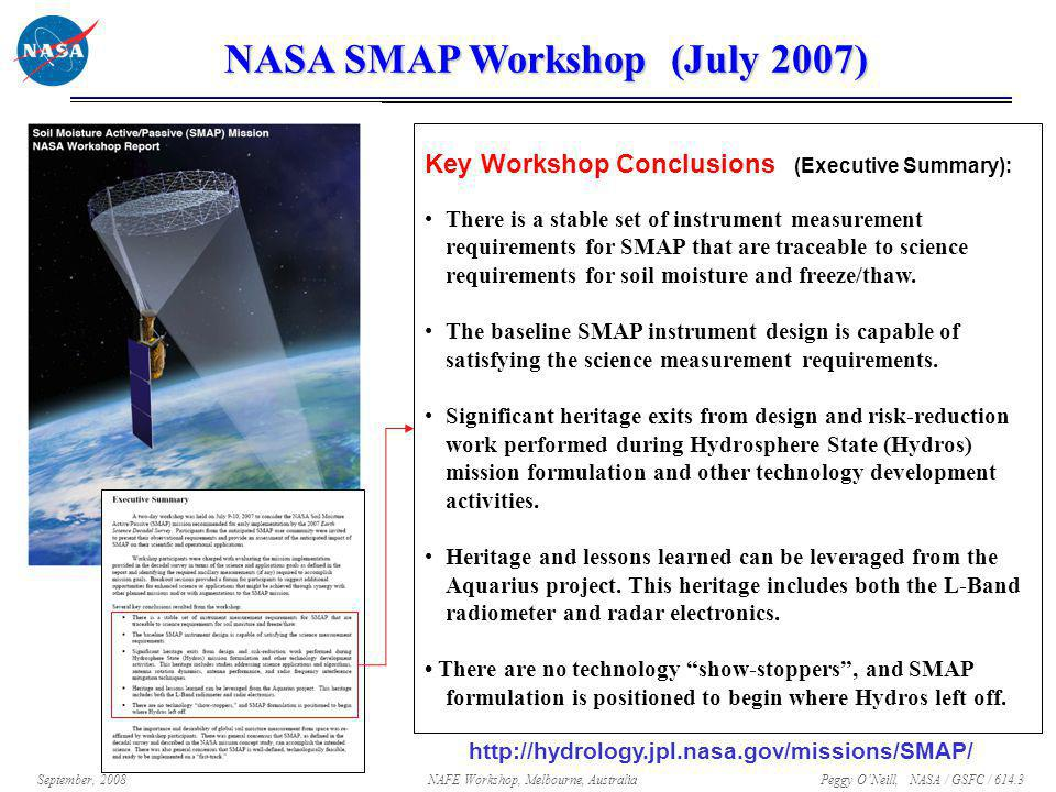 Peggy O'Neill, NASA / GSFC / 614.3 September, 2008NAFE Workshop, Melbourne, Australia SMAP Synergy With Other Missions/Applications  SMAP provides continuity for L-band measurements of ALOS, SMOS, and Aquarius, and synergy with GPM and GCOM-W  SMAP soil moisture and co- orbiting GPM precipitation data will improve surface flux estimates and flood forecasts (Crow et al., 2006)  SMAP also benefits GPM by providing surface emissivity information for improved precipitation retrievals SMAP GPM GCOM-W Aquarius SMOS ALOS RMS Error in Latent Heat Flux [W m -2 ] Frequency of Rainfall Observations [day -1 ] Potential reduction in GPM-estimated latent heat flux error by assimilation of SMAP soil moisture in land surface model (LDAS) SMAP 3-day sampling Estimated Mission Timeline