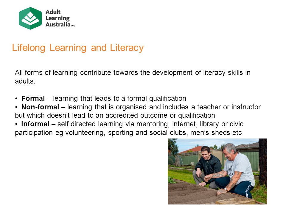 Lifelong Learning and Literacy All forms of learning contribute towards the development of literacy skills in adults: Formal – learning that leads to a formal qualification Non-formal – learning that is organised and includes a teacher or instructor but which doesn't lead to an accredited outcome or qualification Informal – self directed learning via mentoring, internet, library or civic participation eg volunteering, sporting and social clubs, men's sheds etc