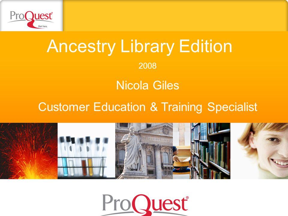 Ancestry Library Edition 2008 Nicola Giles Customer Education & Training Specialist