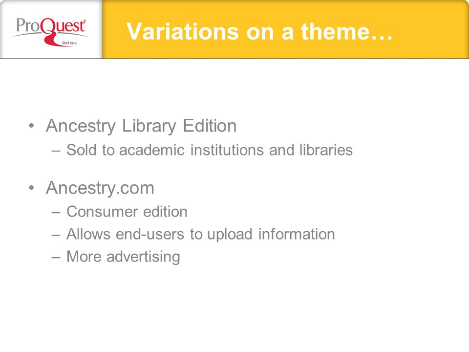 Ancestry Library Edition –Sold to academic institutions and libraries Ancestry.com –Consumer edition –Allows end-users to upload information –More advertising Variations on a theme…