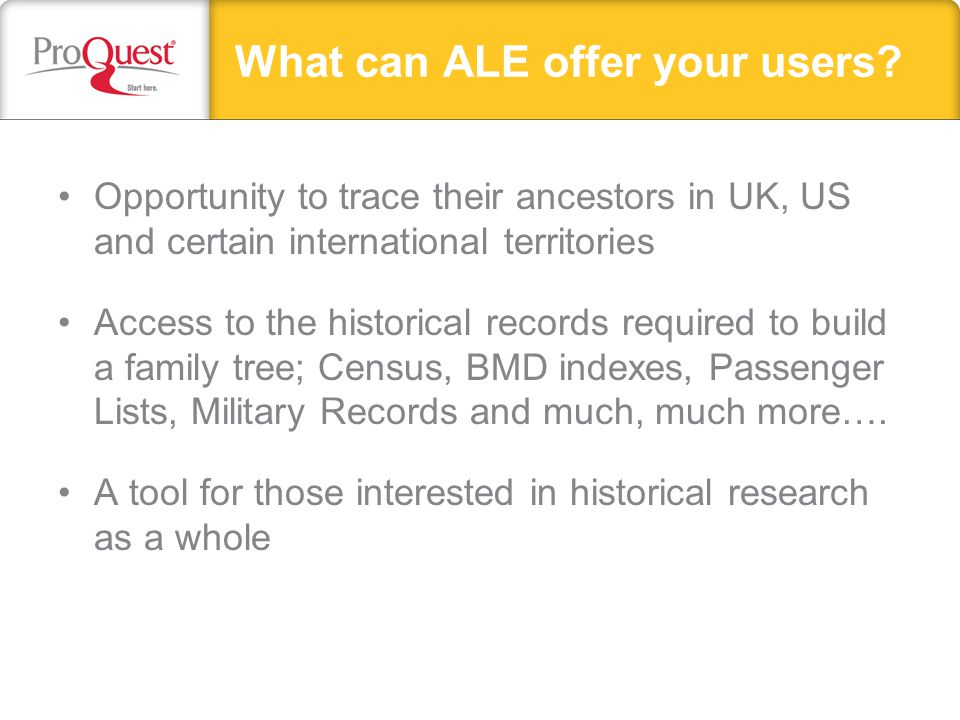 What can ALE offer your users? Opportunity to trace their ancestors in UK, US and certain international territories Access to the historical records r