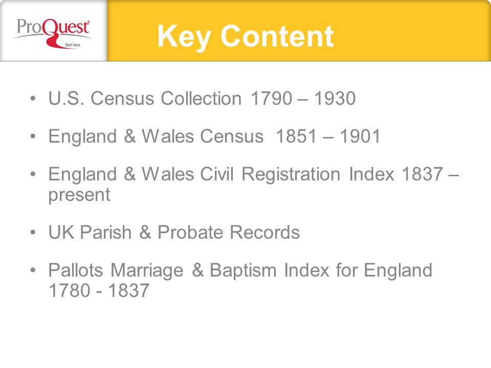 Key Content U.S. Census Collection 1790 – 1930 England & Wales Census 1851 – 1901 England & Wales Civil Registration Index 1837 – present UK Parish &