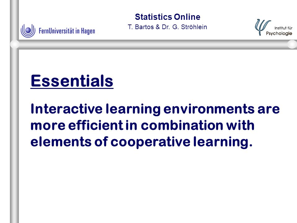 Statistics Online T. Bartos & Dr. G. Ströhlein Essentials Interactive learning environments are more efficient in combination with elements of coopera