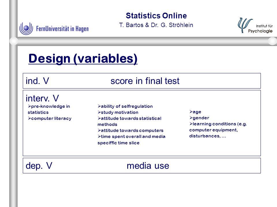 Statistics Online T. Bartos & Dr. G. Ströhlein Design (variables) dep. V media use ind. V score in final test interv. V  pre-knowledge in statistics