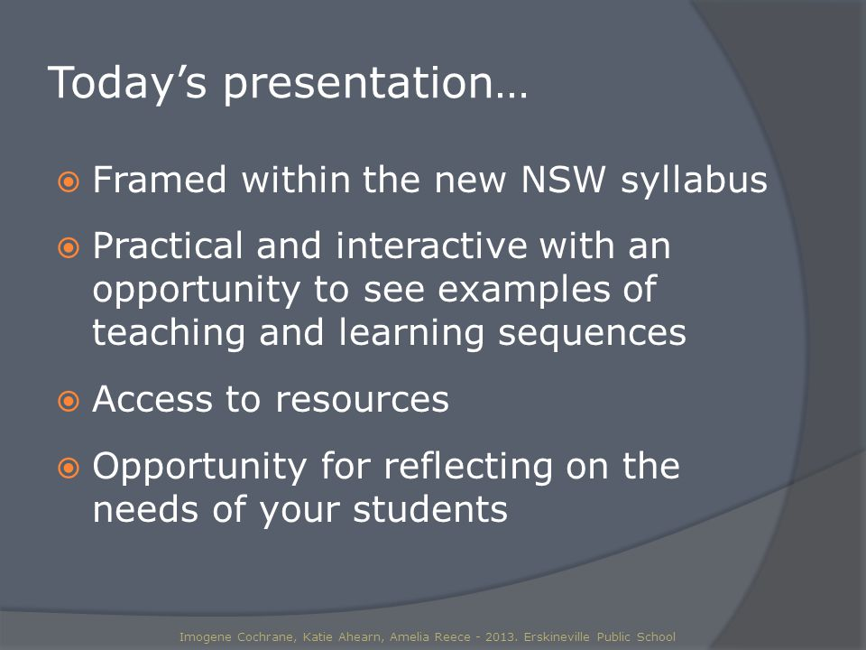 Today's presentation…  Framed within the new NSW syllabus  Practical and interactive with an opportunity to see examples of teaching and learning sequences  Access to resources  Opportunity for reflecting on the needs of your students Imogene Cochrane, Katie Ahearn, Amelia Reece - 2013.