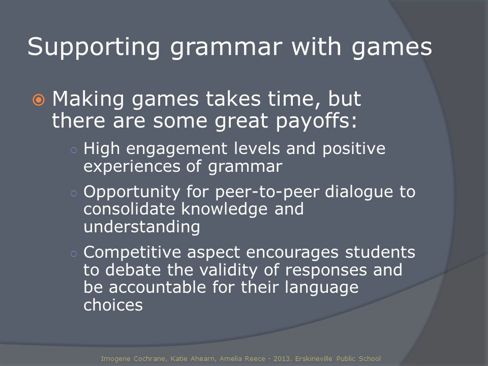 Supporting grammar with games  Making games takes time, but there are some great payoffs: ○ High engagement levels and positive experiences of grammar ○ Opportunity for peer-to-peer dialogue to consolidate knowledge and understanding ○ Competitive aspect encourages students to debate the validity of responses and be accountable for their language choices Imogene Cochrane, Katie Ahearn, Amelia Reece - 2013.