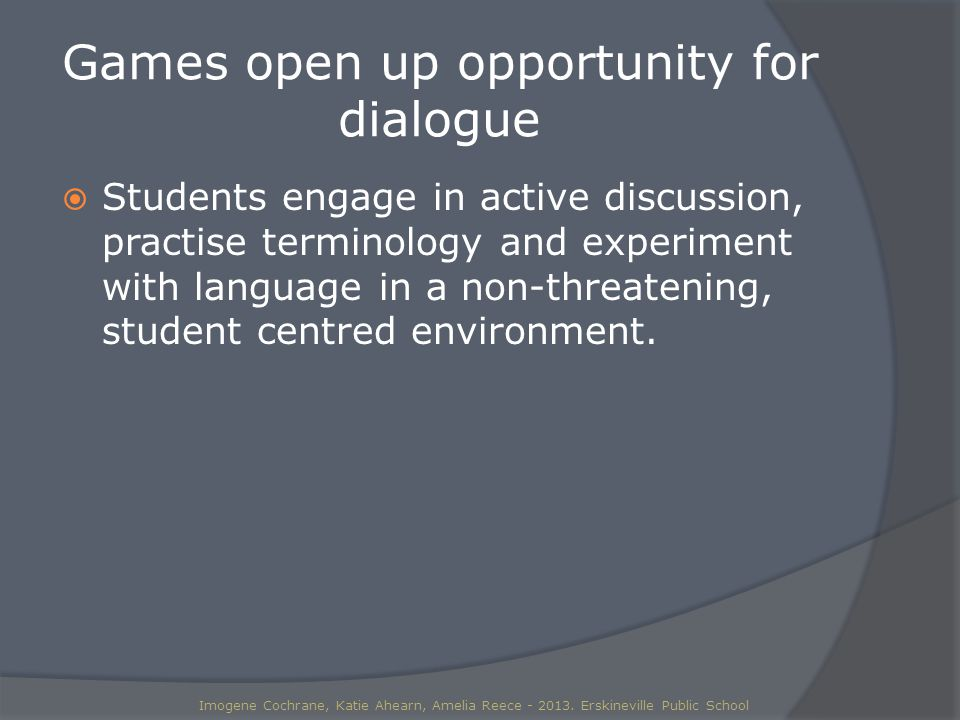 Games open up opportunity for dialogue  Students engage in active discussion, practise terminology and experiment with language in a non-threatening, student centred environment.
