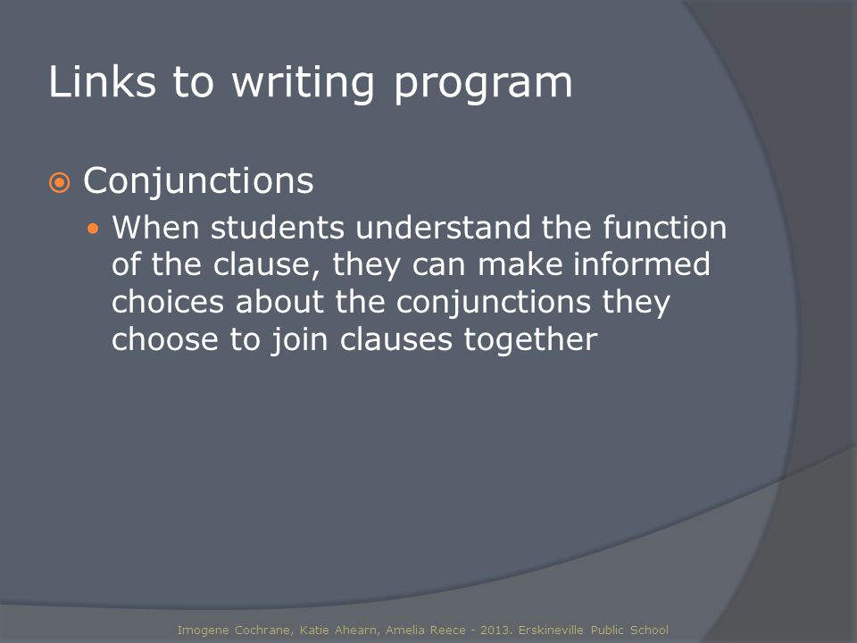 Links to writing program  Conjunctions When students understand the function of the clause, they can make informed choices about the conjunctions they choose to join clauses together Imogene Cochrane, Katie Ahearn, Amelia Reece - 2013.