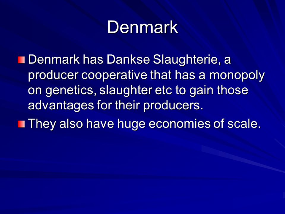 Denmark Denmark has Dankse Slaughterie, a producer cooperative that has a monopoly on genetics, slaughter etc to gain those advantages for their producers.