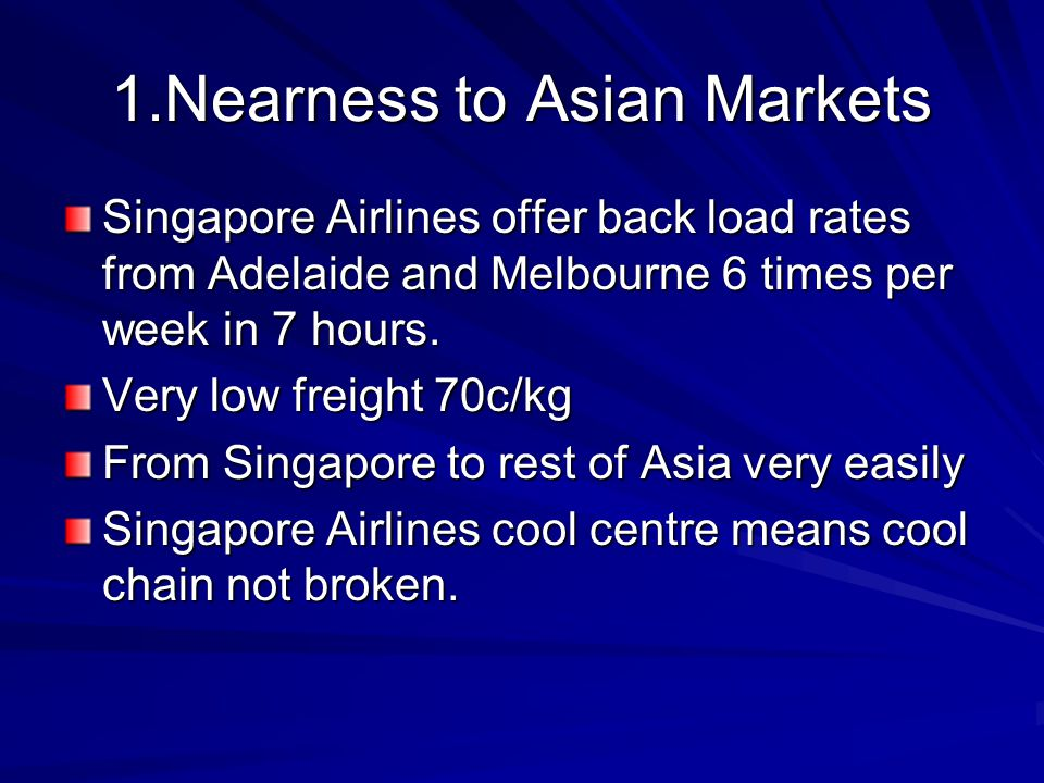 1.Nearness to Asian Markets Singapore Airlines offer back load rates from Adelaide and Melbourne 6 times per week in 7 hours.