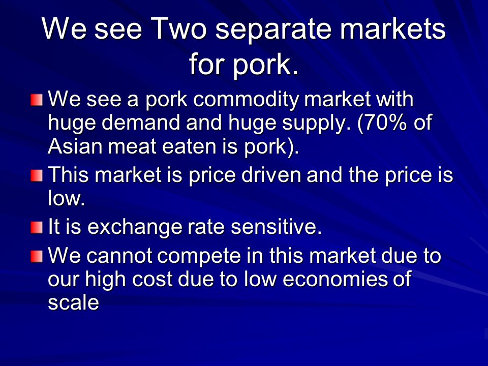We see Two separate markets for pork. We see a pork commodity market with huge demand and huge supply. (70% of Asian meat eaten is pork). This market