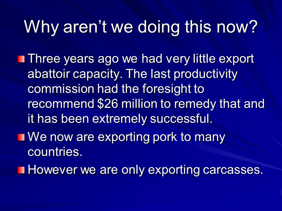 Why aren't we doing this now.Three years ago we had very little export abattoir capacity.