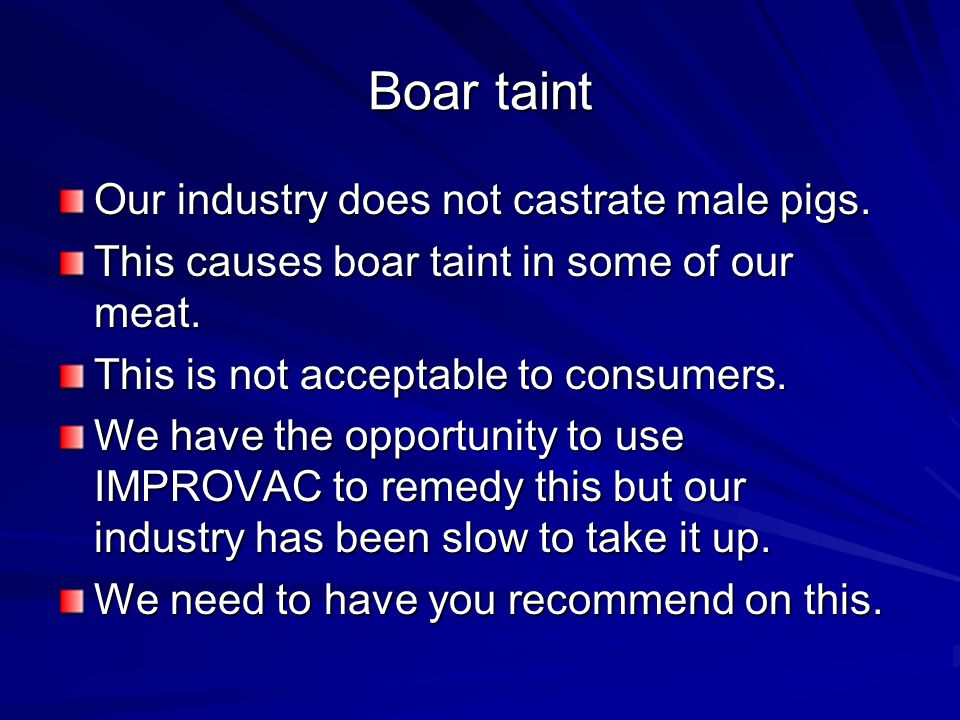 Boar taint Our industry does not castrate male pigs.