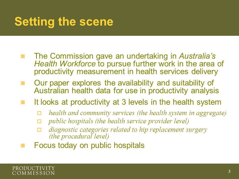 3 Setting the scene n The Commission gave an undertaking in Australia's Health Workforce to pursue further work in the area of productivity measurement in health services delivery n Our paper explores the availability and suitability of Australian health data for use in productivity analysis n It looks at productivity at 3 levels in the health system  health and community services (the health system in aggregate)  public hospitals (the health service provider level)  diagnostic categories related to hip replacement surgery (the procedural level) n Focus today on public hospitals