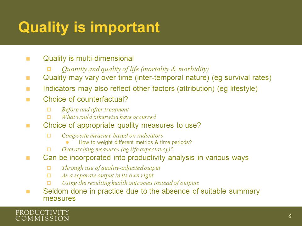 6 Quality is important n Quality is multi-dimensional  Quantity and quality of life (mortality & morbidity) n Quality may vary over time (inter-temporal nature) (eg survival rates) n Indicators may also reflect other factors (attribution) (eg lifestyle) n Choice of counterfactual.