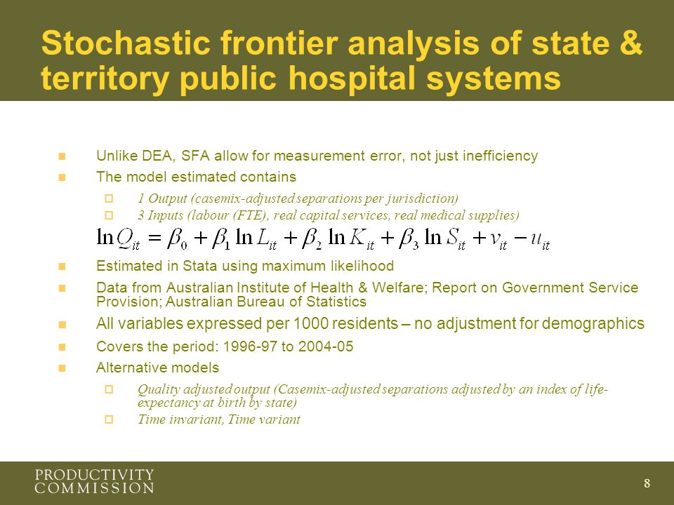 8 Stochastic frontier analysis of state & territory public hospital systems n Unlike DEA, SFA allow for measurement error, not just inefficiency n The model estimated contains  1 Output (casemix-adjusted separations per jurisdiction)  3 Inputs (labour (FTE), real capital services, real medical supplies) n Estimated in Stata using maximum likelihood n Data from Australian Institute of Health & Welfare; Report on Government Service Provision; Australian Bureau of Statistics n All variables expressed per 1000 residents – no adjustment for demographics n Covers the period: to n Alternative models  Quality adjusted output (Casemix-adjusted separations adjusted by an index of life- expectancy at birth by state)  Time invariant, Time variant