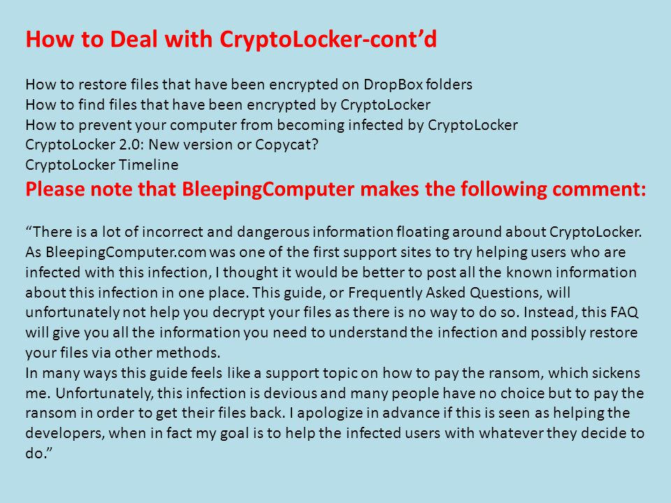 How to Deal with CryptoLocker-cont'd How to restore files that have been encrypted on DropBox folders How to find files that have been encrypted by CryptoLocker How to prevent your computer from becoming infected by CryptoLocker CryptoLocker 2.0: New version or Copycat.