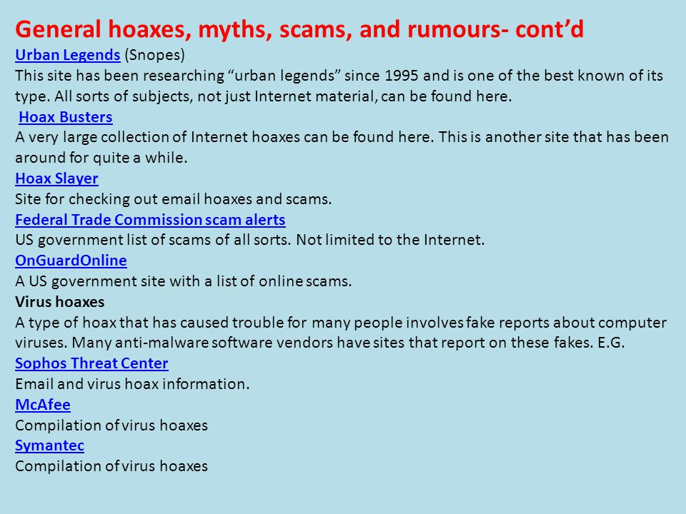 General hoaxes, myths, scams, and rumours- cont'd Urban LegendsUrban Legends (Snopes) This site has been researching urban legends since 1995 and is one of the best known of its type.
