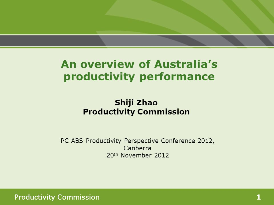 Productivity Commission1 Shiji Zhao Productivity Commission PC-ABS Productivity Perspective Conference 2012, Canberra 20 th November 2012 An overview of Australia's productivity performance