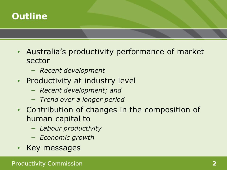 Productivity Commission2 Outline Australia's productivity performance of market sector −Recent development Productivity at industry level −Recent development; and −Trend over a longer period Contribution of changes in the composition of human capital to −Labour productivity −Economic growth Key messages