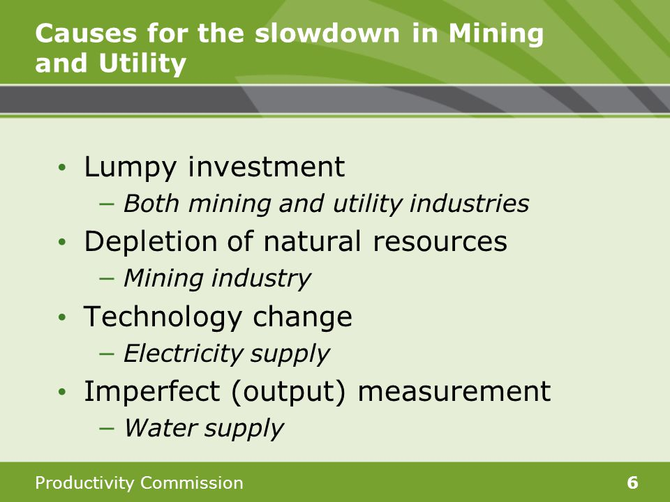 Productivity Commission6 Causes for the slowdown in Mining and Utility Lumpy investment −Both mining and utility industries Depletion of natural resources −Mining industry Technology change −Electricity supply Imperfect (output) measurement −Water supply