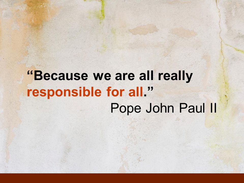 Because we are all really responsible for all. Pope John Paul II