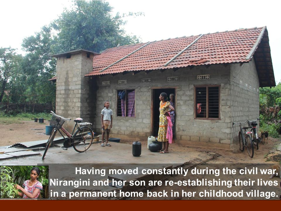 Having moved constantly during the civil war, Nirangini and her son are re-establishing their lives in a permanent home back in her childhood village.